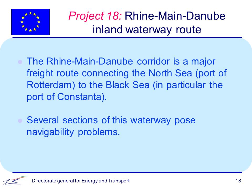 Directorate general for Energy and Transport18 Project 18: Rhine-Main-Danube inland waterway route l The Rhine-Main-Danube corridor is a major freight route connecting the North Sea (port of Rotterdam) to the Black Sea (in particular the port of Constanta).