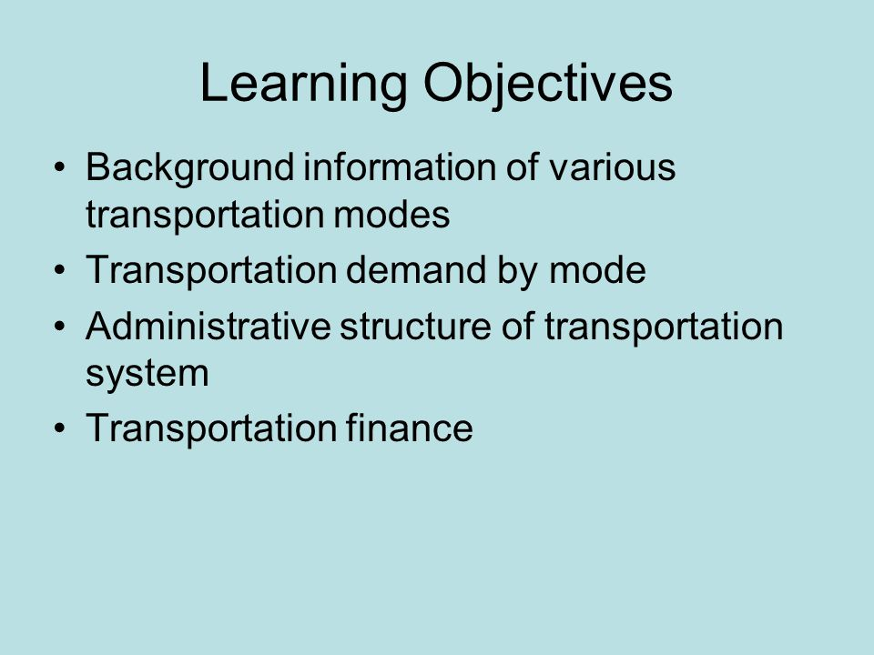 Learning Objectives Background information of various transportation modes Transportation demand by mode Administrative structure of transportation system Transportation finance