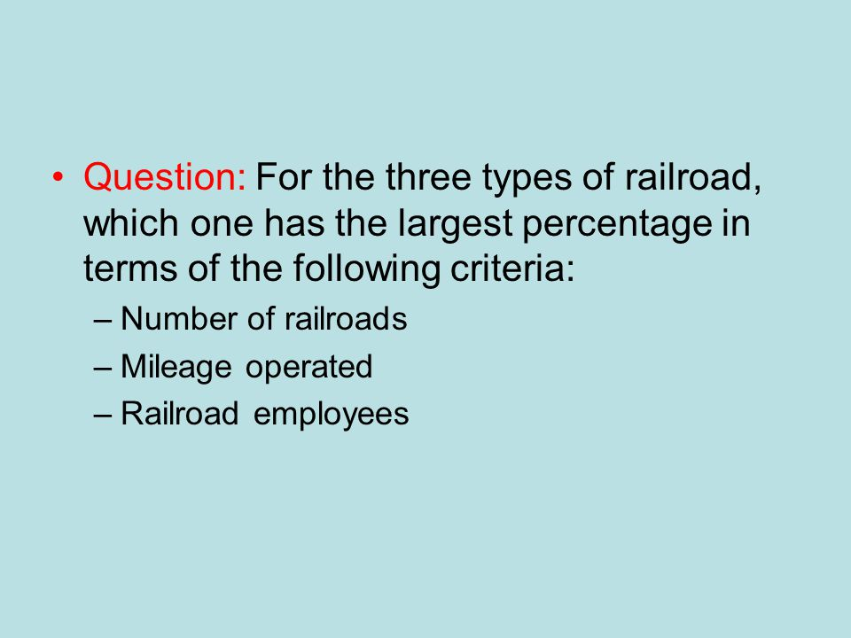 Question: For the three types of railroad, which one has the largest percentage in terms of the following criteria: –Number of railroads –Mileage operated –Railroad employees