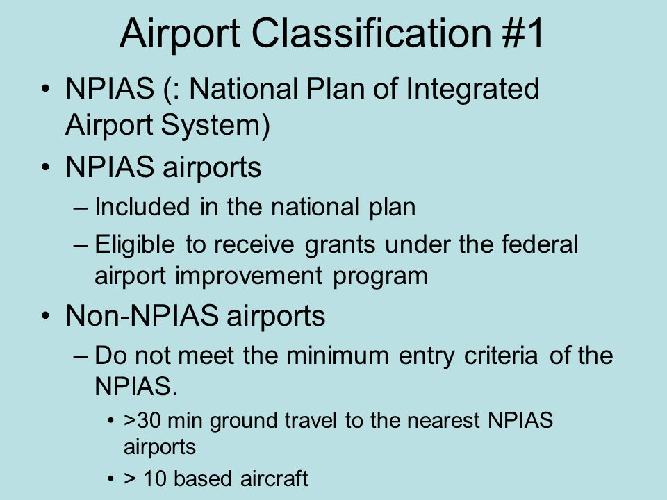Airport Classification #1 NPIAS (: National Plan of Integrated Airport System) NPIAS airports –Included in the national plan –Eligible to receive grants under the federal airport improvement program Non-NPIAS airports –Do not meet the minimum entry criteria of the NPIAS.
