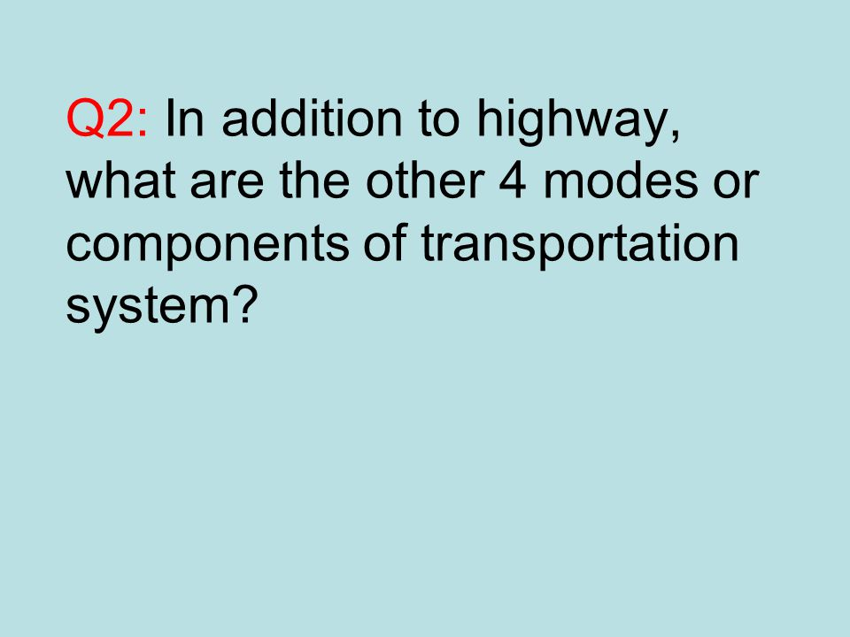 Q2: In addition to highway, what are the other 4 modes or components of transportation system