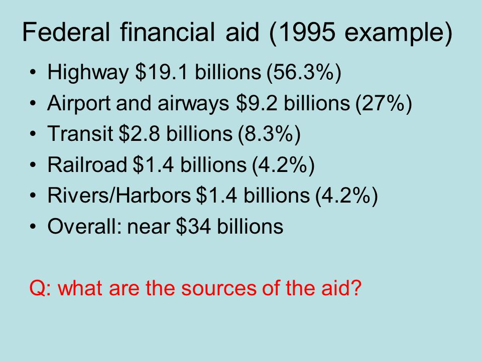 Federal financial aid (1995 example) Highway $19.1 billions (56.3%) Airport and airways $9.2 billions (27%) Transit $2.8 billions (8.3%) Railroad $1.4 billions (4.2%) Rivers/Harbors $1.4 billions (4.2%) Overall: near $34 billions Q: what are the sources of the aid