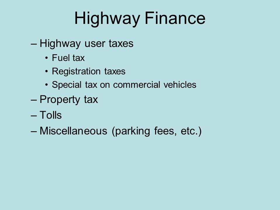 Highway Finance –Highway user taxes Fuel tax Registration taxes Special tax on commercial vehicles –Property tax –Tolls –Miscellaneous (parking fees, etc.)