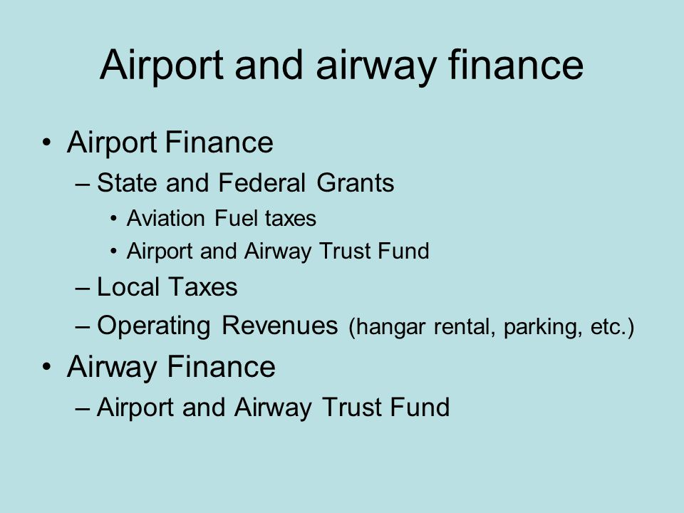 Airport and airway finance Airport Finance –State and Federal Grants Aviation Fuel taxes Airport and Airway Trust Fund –Local Taxes –Operating Revenues (hangar rental, parking, etc.) Airway Finance –Airport and Airway Trust Fund