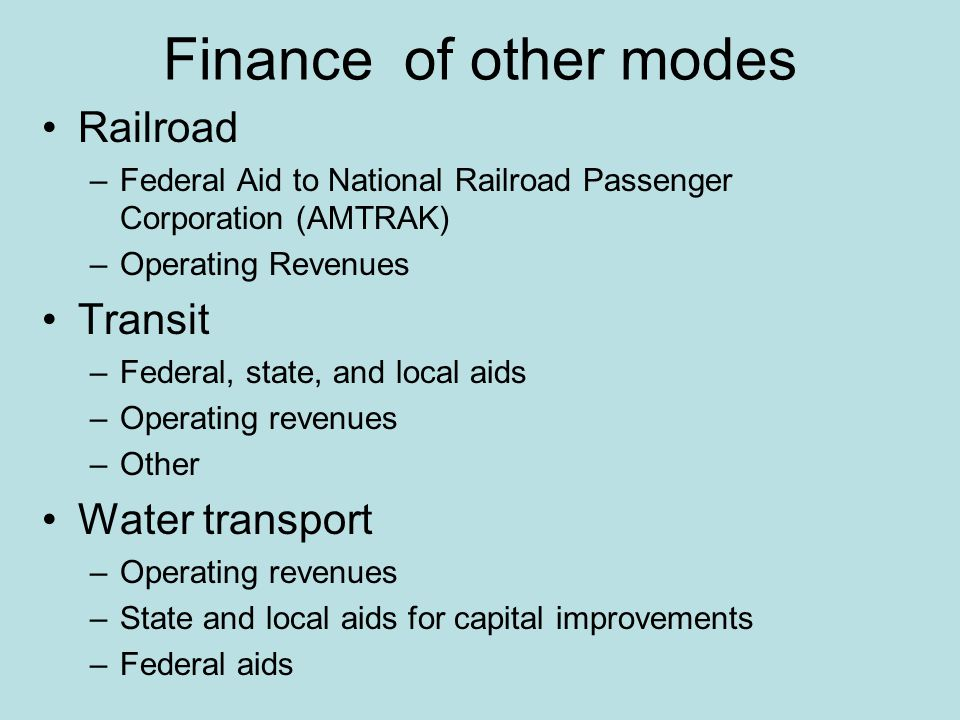 Finance of other modes Railroad –Federal Aid to National Railroad Passenger Corporation (AMTRAK) –Operating Revenues Transit –Federal, state, and local aids –Operating revenues –Other Water transport –Operating revenues –State and local aids for capital improvements –Federal aids
