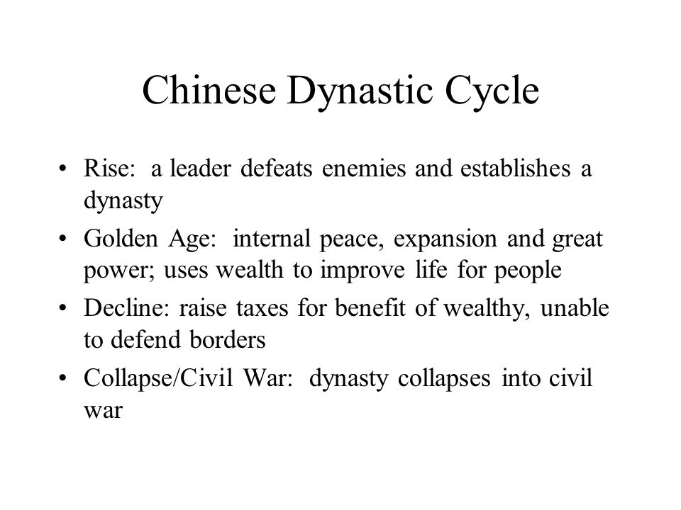 Chinese Dynastic Cycle Rise: a leader defeats enemies and establishes a dynasty Golden Age: internal peace, expansion and great power; uses wealth to improve life for people Decline: raise taxes for benefit of wealthy, unable to defend borders Collapse/Civil War: dynasty collapses into civil war