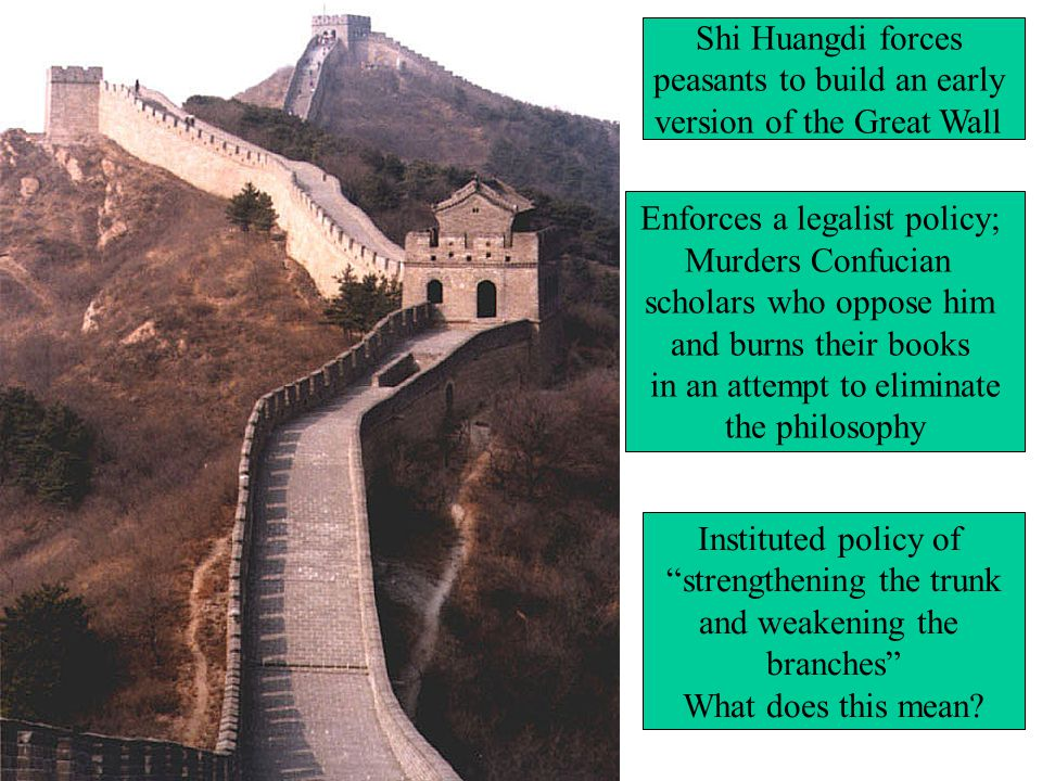 Shi Huangdi forces peasants to build an early version of the Great Wall Enforces a legalist policy; Murders Confucian scholars who oppose him and burns their books in an attempt to eliminate the philosophy Instituted policy of strengthening the trunk and weakening the branches What does this mean