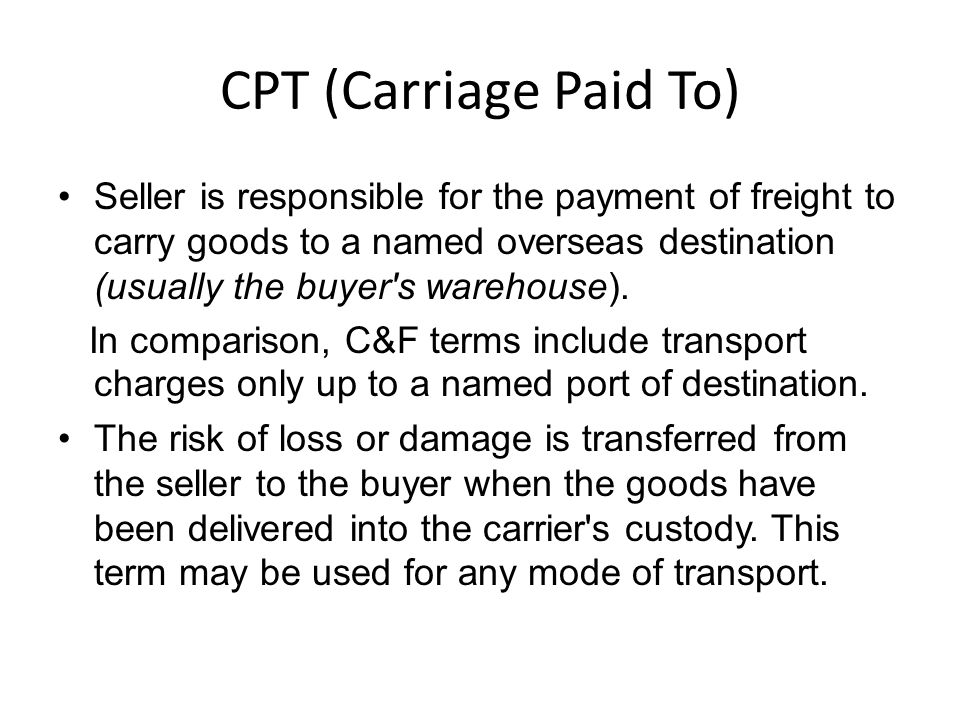CPT (Carriage Paid To) Seller is responsible for the payment of freight to carry goods to a named overseas destination (usually the buyer s warehouse).
