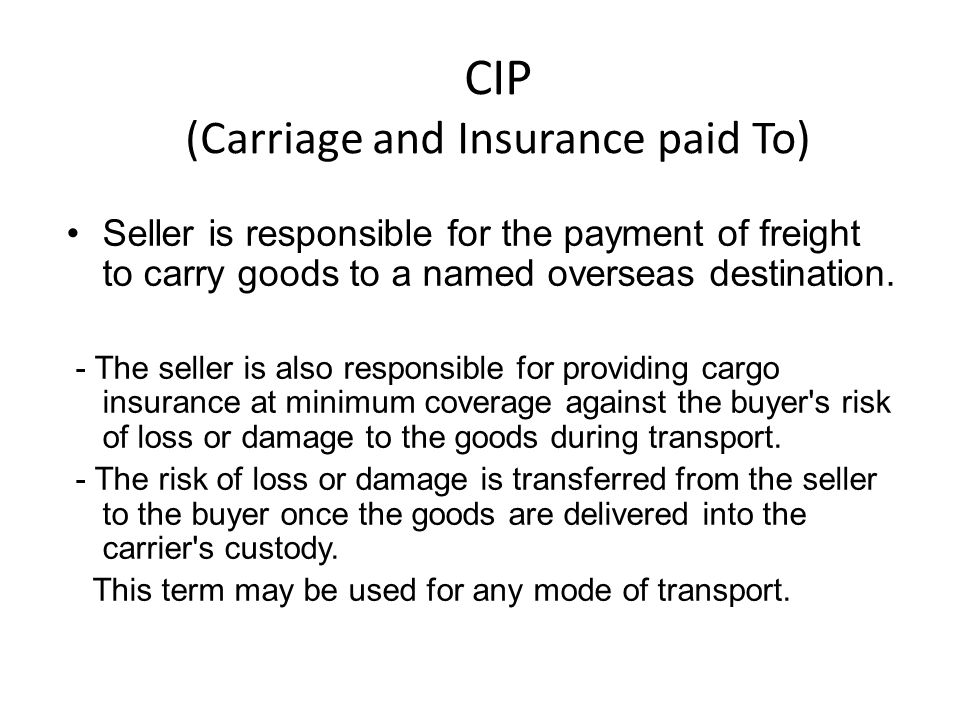 CIP (Carriage and Insurance paid To) Seller is responsible for the payment of freight to carry goods to a named overseas destination.