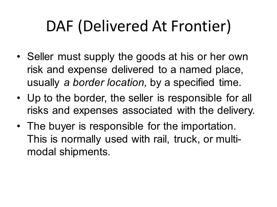 DAF (Delivered At Frontier) Seller must supply the goods at his or her own risk and expense delivered to a named place, usually a border location, by a specified time.