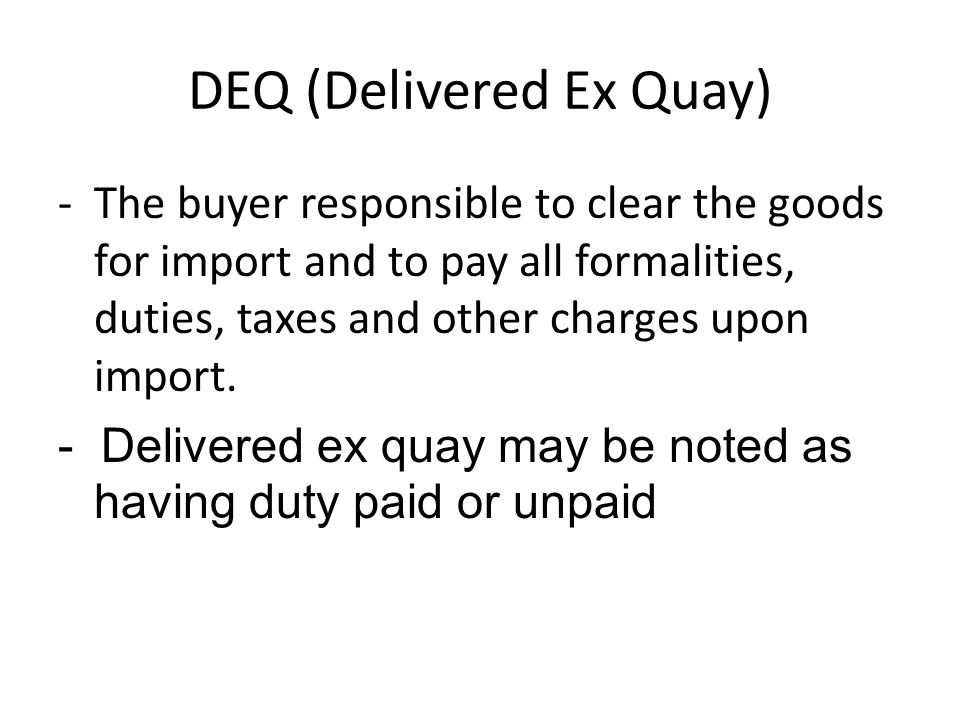 DEQ (Delivered Ex Quay) - The buyer responsible to clear the goods for import and to pay all formalities, duties, taxes and other charges upon import.