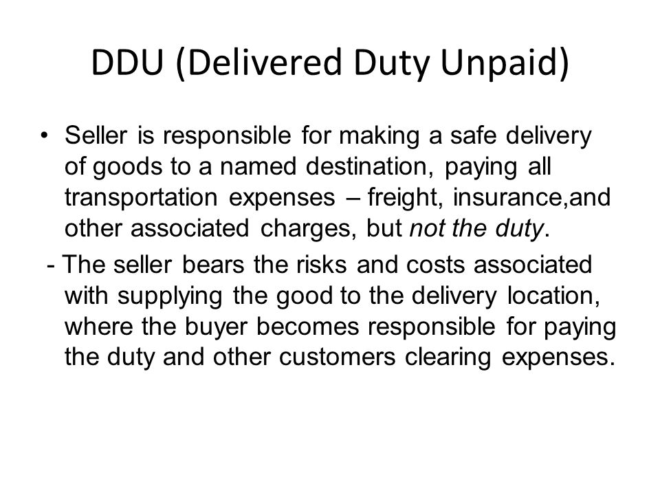 DDU (Delivered Duty Unpaid) Seller is responsible for making a safe delivery of goods to a named destination, paying all transportation expenses – freight, insurance,and other associated charges, but not the duty.