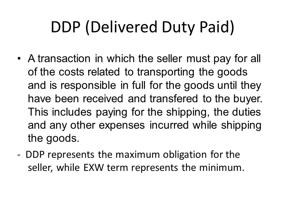 DDP (Delivered Duty Paid) A transaction in which the seller must pay for all of the costs related to transporting the goods and is responsible in full for the goods until they have been received and transfered to the buyer.