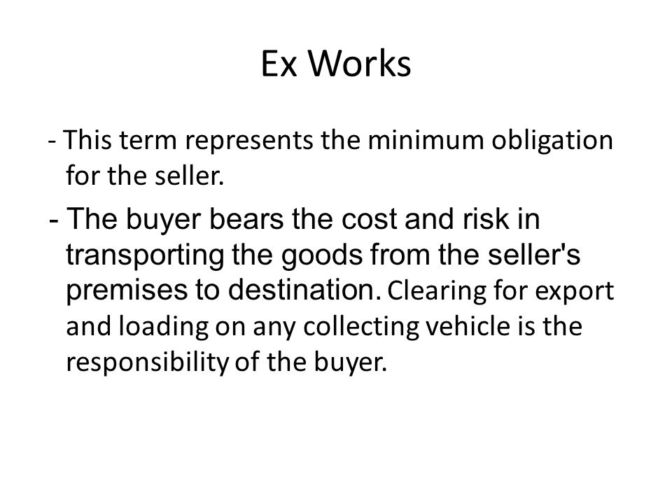 Ex Works - This term represents the minimum obligation for the seller.