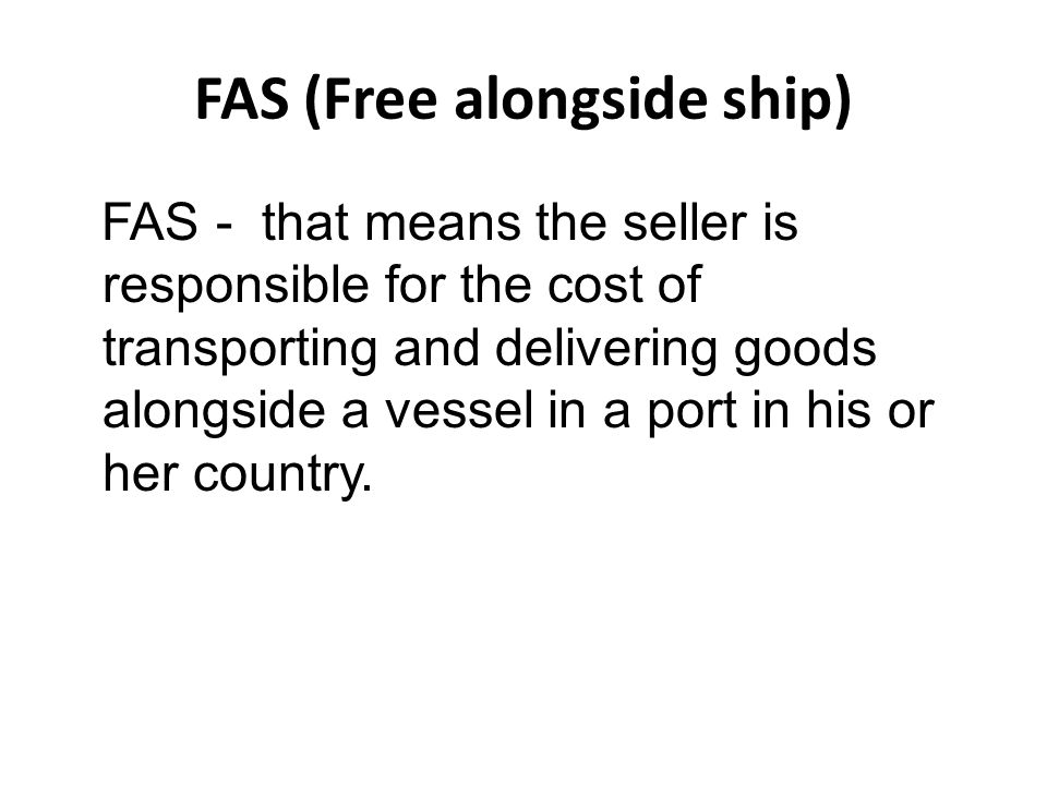 FAS (Free alongside ship) FAS - that means the seller is responsible for the cost of transporting and delivering goods alongside a vessel in a port in his or her country.