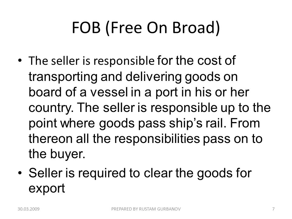 FOB (Free On Broad) The seller is responsible for the cost of transporting and delivering goods on board of a vessel in a port in his or her country.