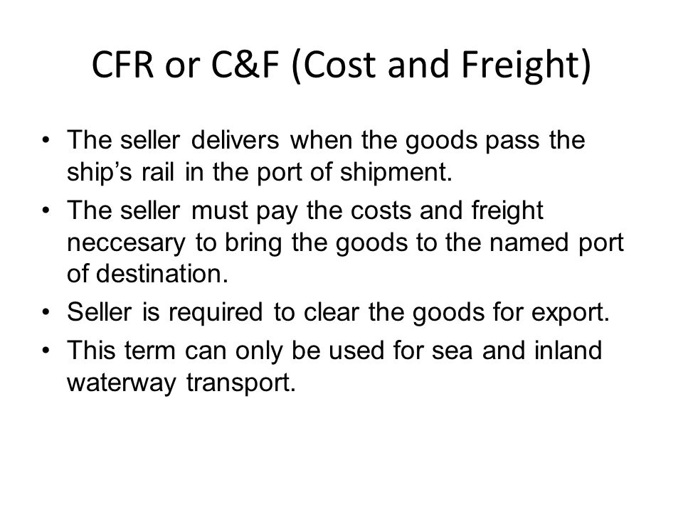 CFR or C&F (Cost and Freight) The seller delivers when the goods pass the ship's rail in the port of shipment.