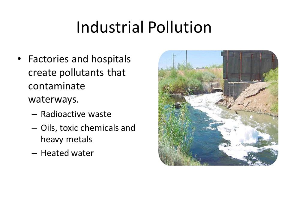 Industrial Pollution Factories and hospitals create pollutants that contaminate waterways.