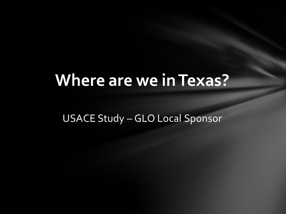 Where are we in Texas USACE Study – GLO Local Sponsor