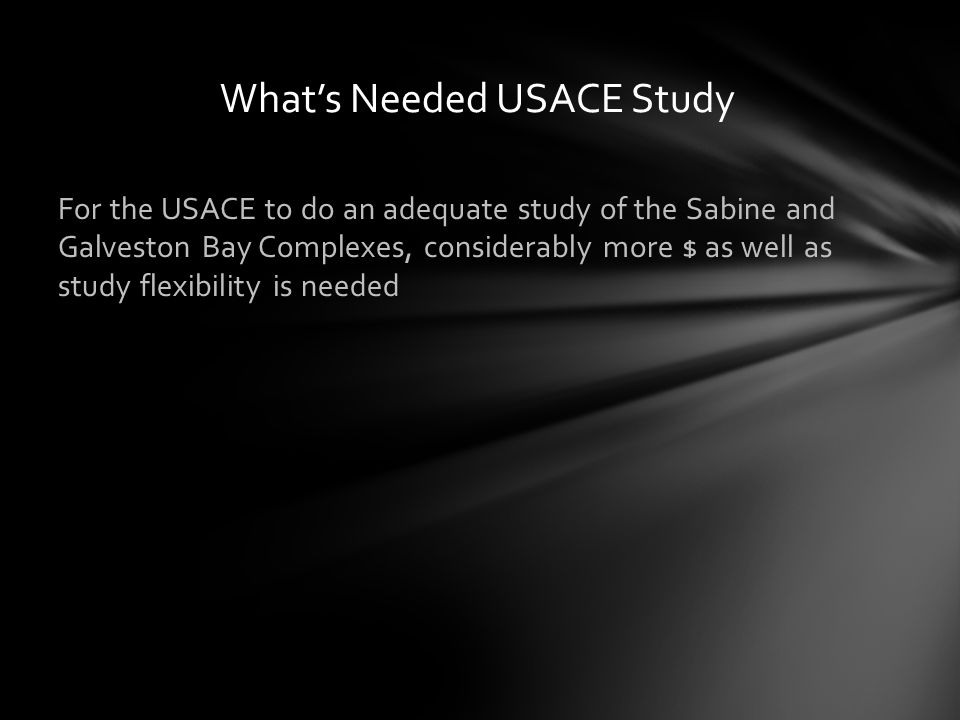 For the USACE to do an adequate study of the Sabine and Galveston Bay Complexes, considerably more $ as well as study flexibility is needed What's Needed USACE Study