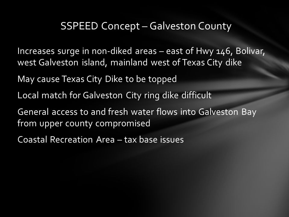 Increases surge in non-diked areas – east of Hwy 146, Bolivar, west Galveston island, mainland west of Texas City dike May cause Texas City Dike to be topped Local match for Galveston City ring dike difficult General access to and fresh water flows into Galveston Bay from upper county compromised Coastal Recreation Area – tax base issues SSPEED Concept – Galveston County