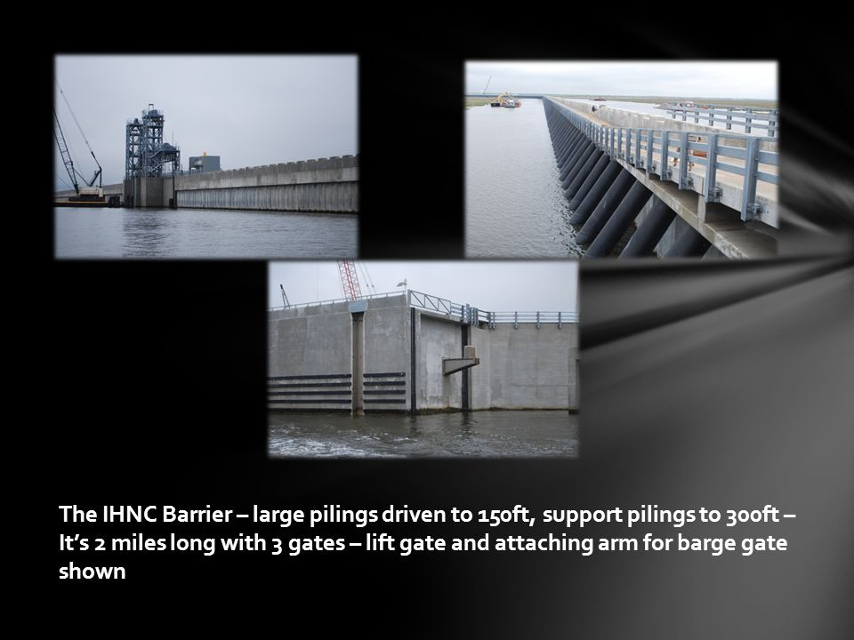 The IHNC Barrier – large pilings driven to 150ft, support pilings to 300ft – It's 2 miles long with 3 gates – lift gate and attaching arm for barge gate shown