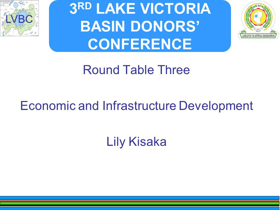 LVBC 3 RD LAKE VICTORIA BASIN DONORS' CONFERENCE Round Table Three Economic and Infrastructure Development Lily Kisaka