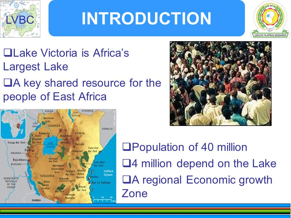 LVBC INTRODUCTION  Lake Victoria is Africa's Largest Lake  A key shared resource for the people of East Africa  Population of 40 million  4 million depend on the Lake  A regional Economic growth Zone