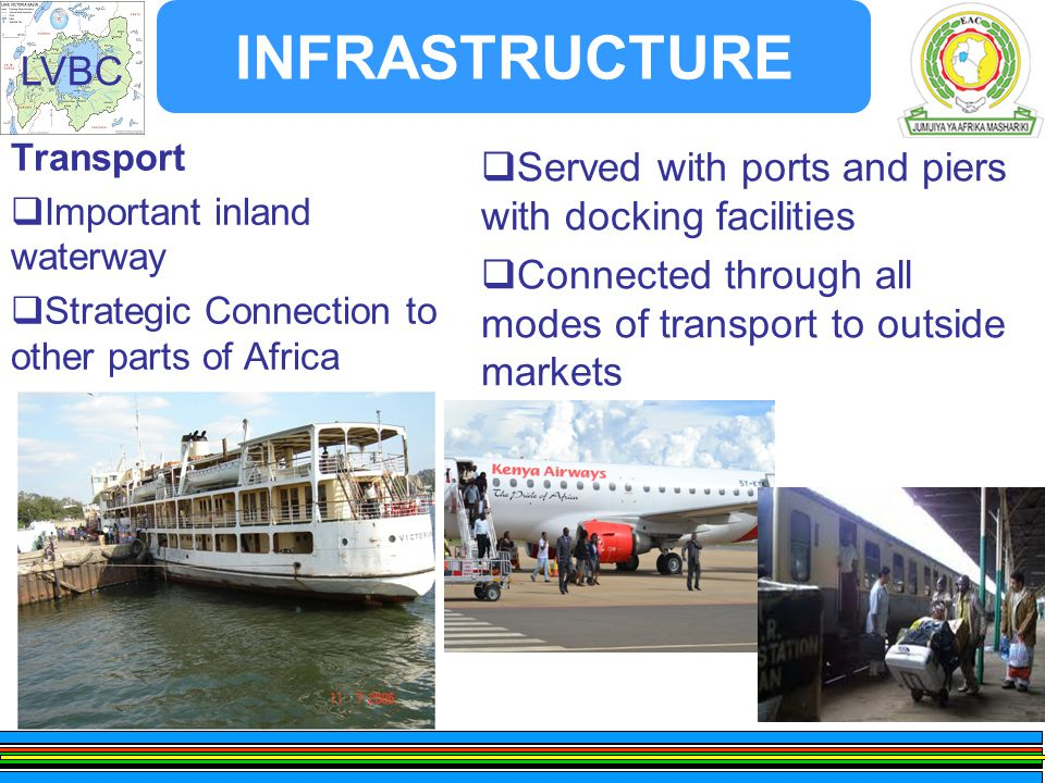 LVBC INFRASTRUCTURE Transport  Important inland waterway  Strategic Connection to other parts of Africa  Served with ports and piers with docking facilities  Connected through all modes of transport to outside markets