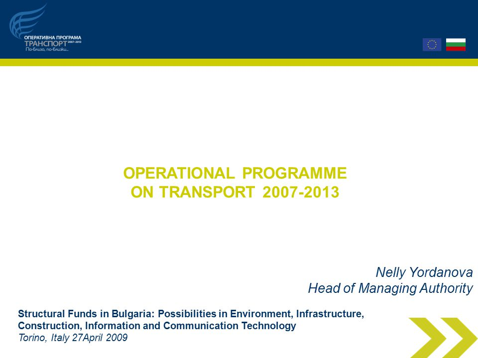 OPERATIONAL PROGRAMME ON TRANSPORT Nelly Yordanova Head of Managing Authority Structural Funds in Bulgaria: Possibilities in Environment, Infrastructure, Construction, Information and Communication Technology Torino, Italy 27April 2009