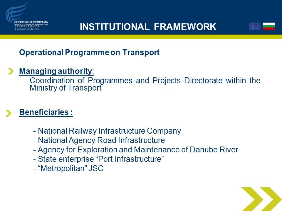 INSTITUTIONAL FRAMEWORK Operational Programme on Transport Managing authority: Coordination of Programmes and Projects Directorate within the Ministry of Transport Beneficiaries : - National Railway Infrastructure Company - National Agency Road Infrastructure - Agency for Exploration and Maintenance of Danube River - State enterprise Port Infrastructure - Metropolitan JSC