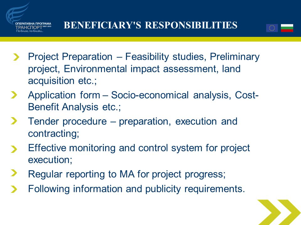 BENEFICIARY S RESPONSIBILITIES Project Preparation – Feasibility studies, Preliminary project, Environmental impact assessment, land acquisition etc.; Application form – Socio-economical analysis, Cost- Benefit Analysis etc.; Tender procedure – preparation, execution and contracting; Effective monitoring and control system for project execution; Regular reporting to MA for project progress; Following information and publicity requirements.