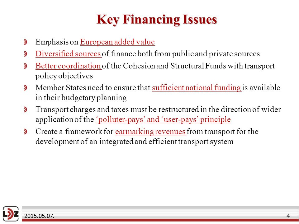 Key Financing Issues Emphasis on European added value Diversified sources of finance both from public and private sources Better coordination of the Cohesion and Structural Funds with transport policy objectives Member States need to ensure that sufficient national funding is available in their budgetary planning Transport charges and taxes must be restructured in the direction of wider application of the 'polluter-pays' and 'user-pays' principle Create a framework for earmarking revenues from transport for the development of an integrated and efficient transport system