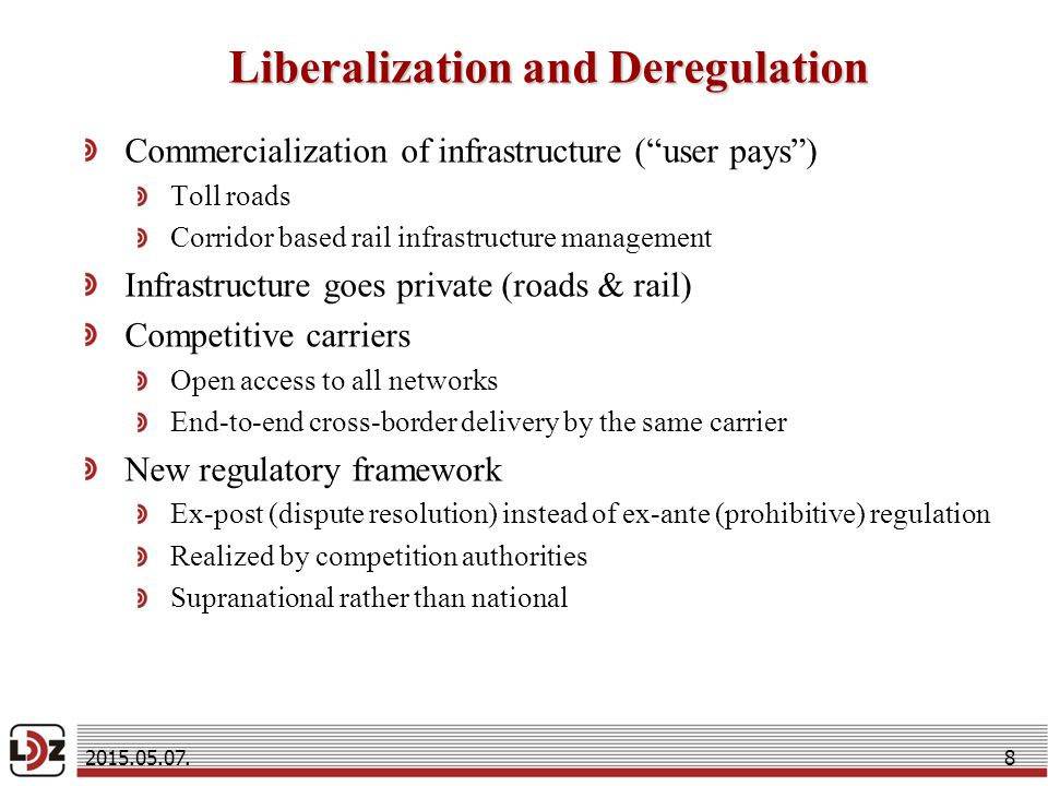 Liberalization and Deregulation Commercialization of infrastructure ( user pays ) Toll roads Corridor based rail infrastructure management Infrastructure goes private (roads & rail) Competitive carriers Open access to all networks End-to-end cross-border delivery by the same carrier New regulatory framework Ex-post (dispute resolution) instead of ex-ante (prohibitive) regulation Realized by competition authorities Supranational rather than national