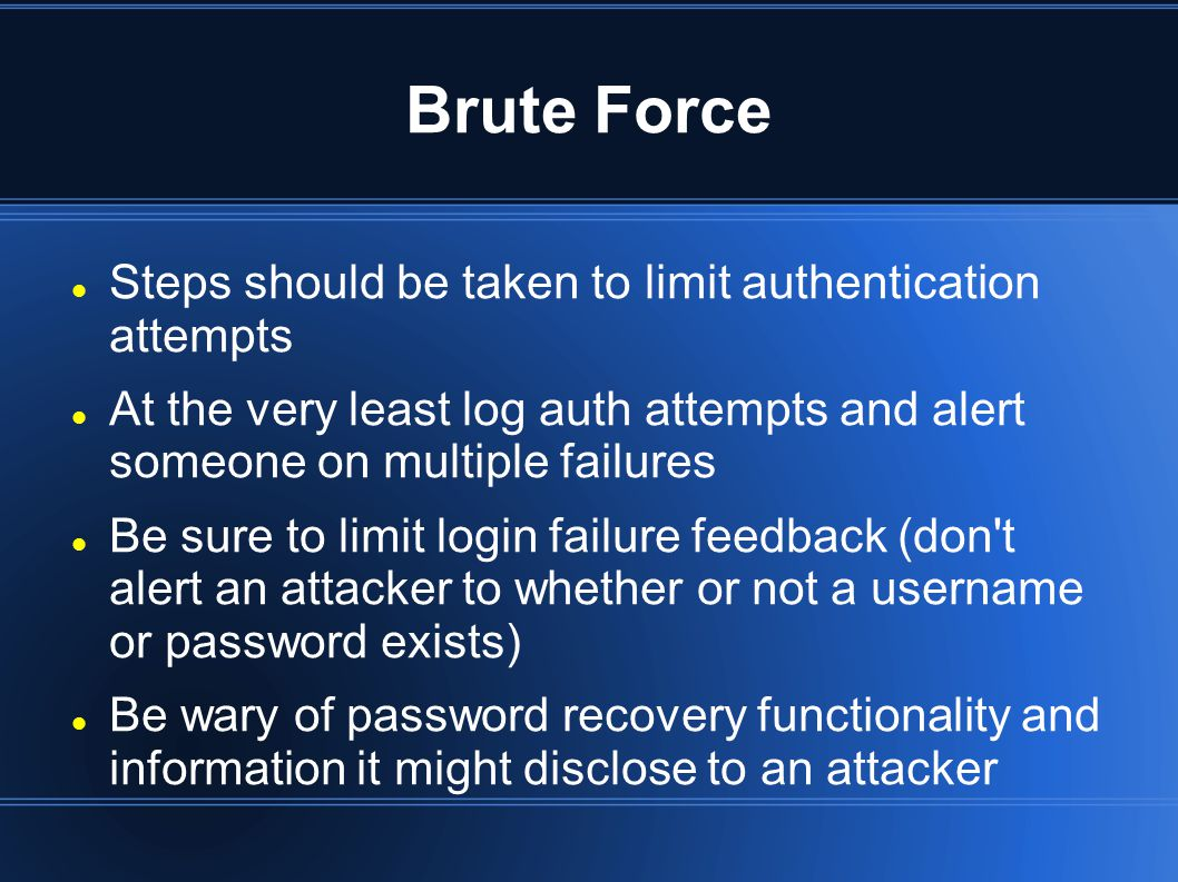 Brute Force Steps should be taken to limit authentication attempts At the very least log auth attempts and alert someone on multiple failures Be sure to limit login failure feedback (don t alert an attacker to whether or not a username or password exists) Be wary of password recovery functionality and information it might disclose to an attacker