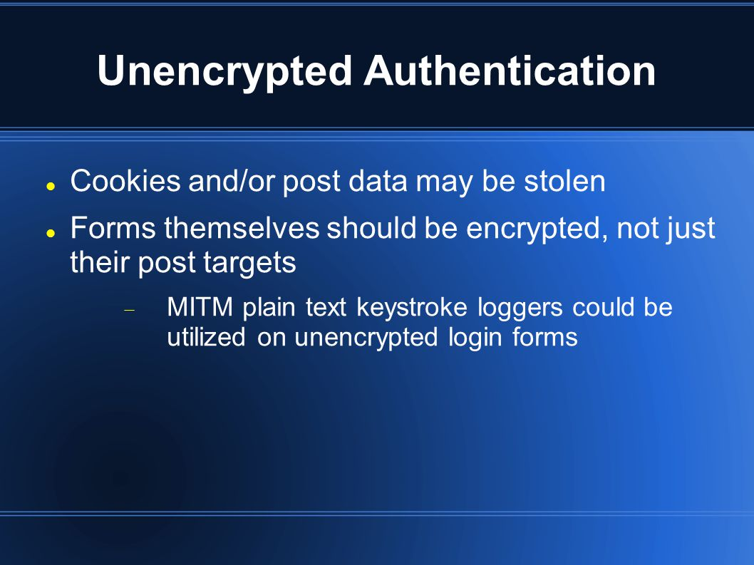 Unencrypted Authentication Cookies and/or post data may be stolen Forms themselves should be encrypted, not just their post targets  MITM plain text keystroke loggers could be utilized on unencrypted login forms