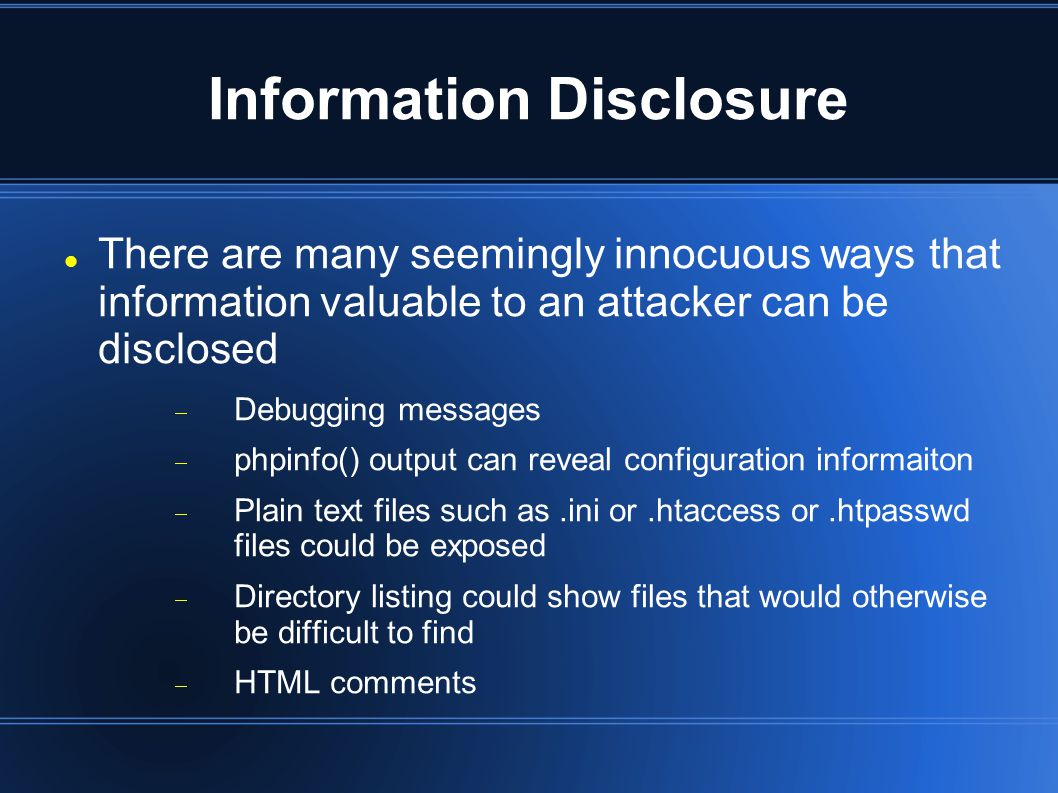 Information Disclosure There are many seemingly innocuous ways that information valuable to an attacker can be disclosed  Debugging messages  phpinfo() output can reveal configuration informaiton  Plain text files such as.ini or.htaccess or.htpasswd files could be exposed  Directory listing could show files that would otherwise be difficult to find  HTML comments