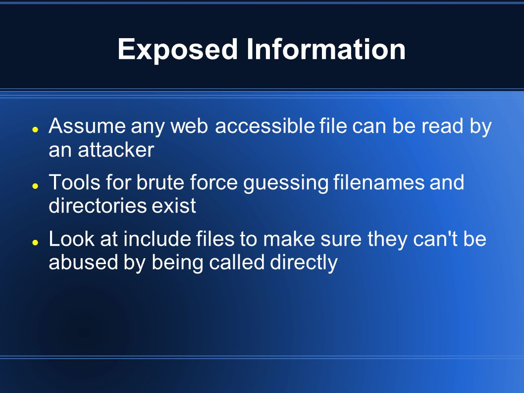 Exposed Information Assume any web accessible file can be read by an attacker Tools for brute force guessing filenames and directories exist Look at include files to make sure they can t be abused by being called directly