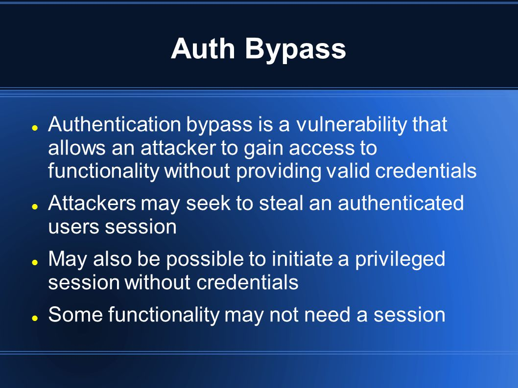 Auth Bypass Authentication bypass is a vulnerability that allows an attacker to gain access to functionality without providing valid credentials Attackers may seek to steal an authenticated users session May also be possible to initiate a privileged session without credentials Some functionality may not need a session