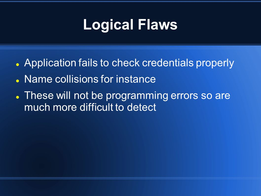 Logical Flaws Application fails to check credentials properly Name collisions for instance These will not be programming errors so are much more difficult to detect