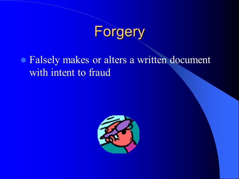 Forgery Falsely makes or alters a written document with intent to fraud