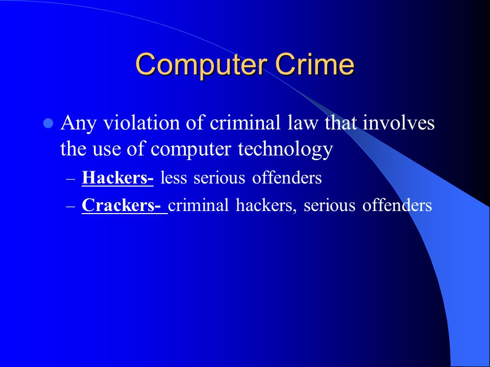 Computer Crime Any violation of criminal law that involves the use of computer technology – Hackers- less serious offenders – Crackers- criminal hackers, serious offenders