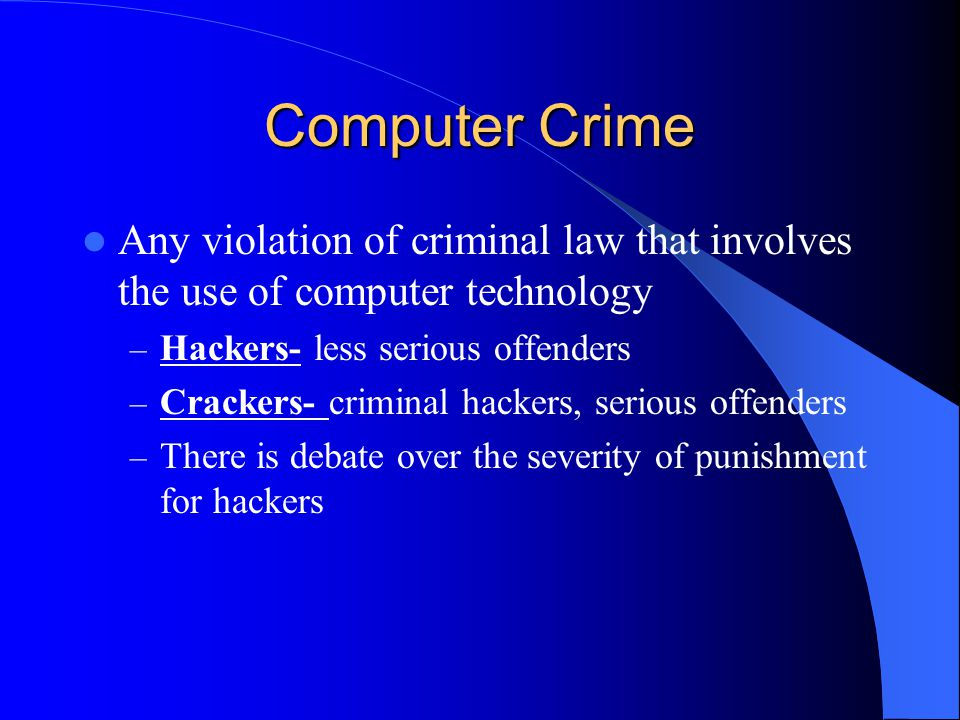 Computer Crime Any violation of criminal law that involves the use of computer technology – Hackers- less serious offenders – Crackers- criminal hackers, serious offenders – There is debate over the severity of punishment for hackers
