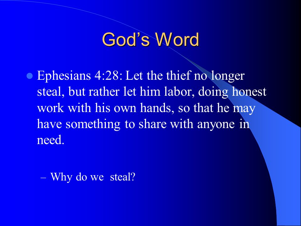 God's Word Ephesians 4:28: Let the thief no longer steal, but rather let him labor, doing honest work with his own hands, so that he may have something to share with anyone in need.