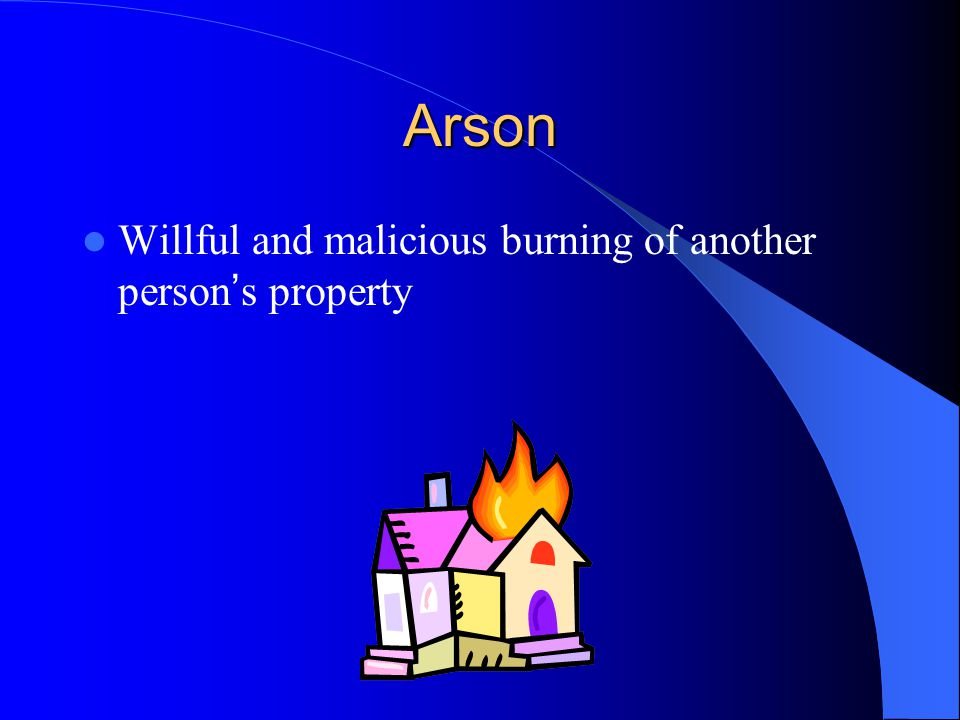 Arson Willful and malicious burning of another person's property
