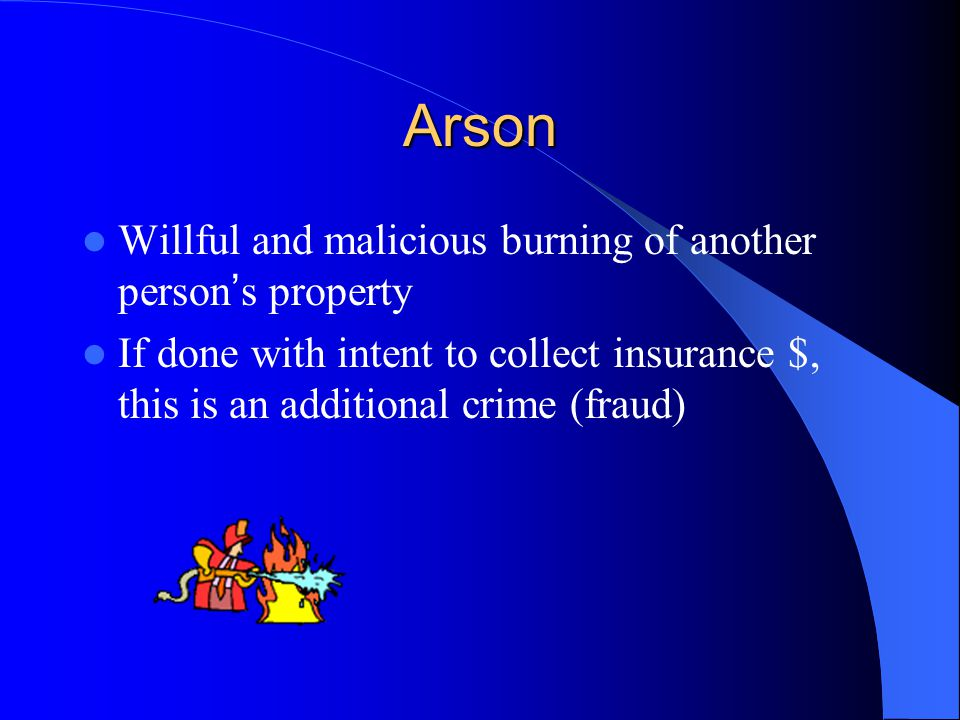 Arson If done with intent to collect insurance $, this is an additional crime (fraud)