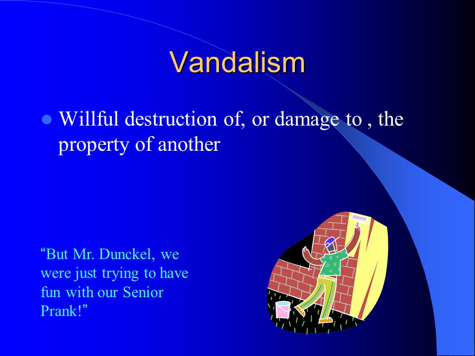 Vandalism Willful destruction of, or damage to, the property of another But Mr.
