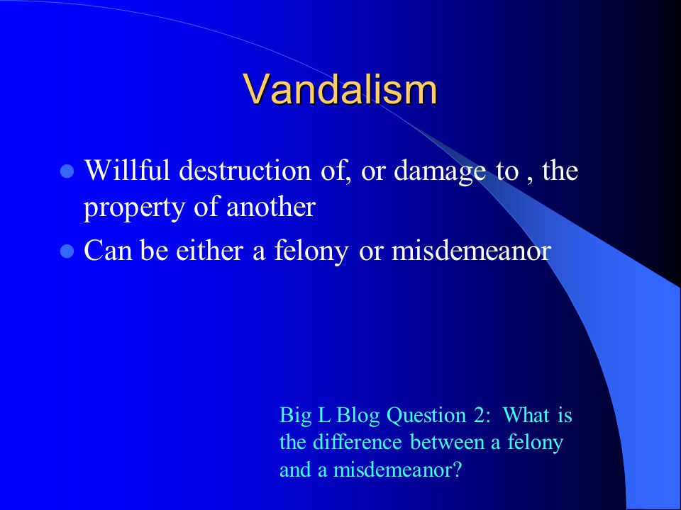 Vandalism Willful destruction of, or damage to, the property of another Can be either a felony or misdemeanor Big L Blog Question 2: What is the difference between a felony and a misdemeanor