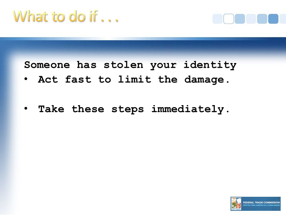 Someone has stolen your identity Act fast to limit the damage. Take these steps immediately.