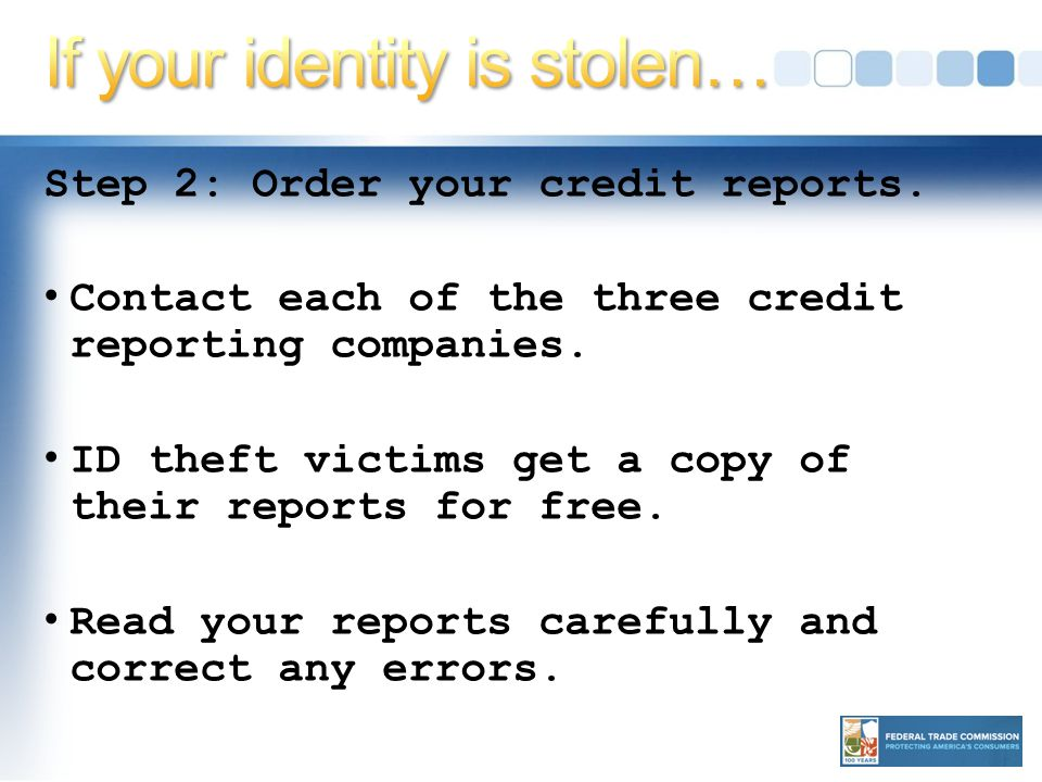Step 2: Order your credit reports. Contact each of the three credit reporting companies.